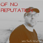 Of No Reputation with Seth Wetter